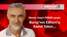 Bursa'nın Edison'u Kamil Tolon…